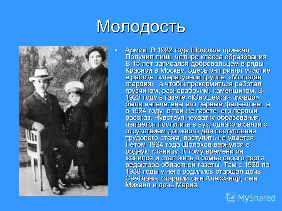 Молодость Армии. В 1922 году Шолохов приехал Получил лишь четыре класса образования. В 15 лет записался добровольцем в ряды Красной в Москву. Здесь он принял участие в работе литературной группы «Молодая гвардия», а чтобы прокормиться работал грузчик