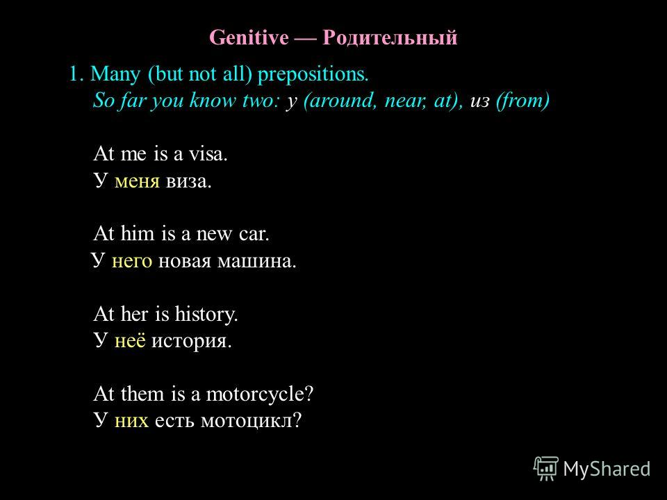 Genitive Родительный 1. Many (but not all) prepositions. So far you know two: у (around, near, at), из (from) At me is a visa. У меня виза. At him is a new car. У него новая машина. At her is history. У неё история. At them is a motorcycle? У них ест