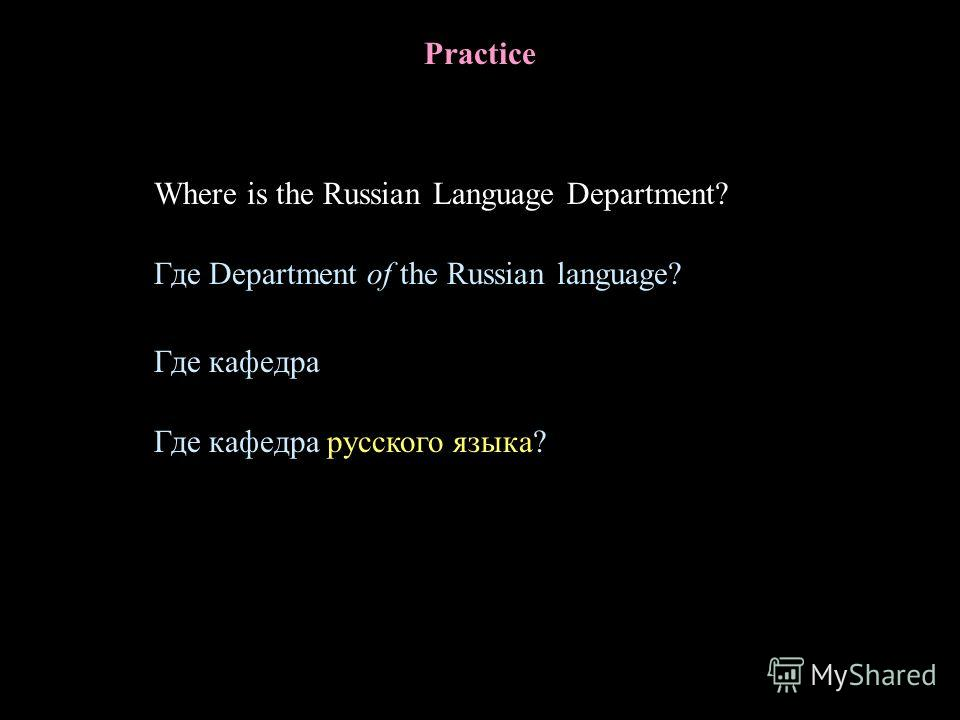 Practice Where is the Russian Language Department? Где кафедра Где кафедра русского языка? Где Department of the Russian language?