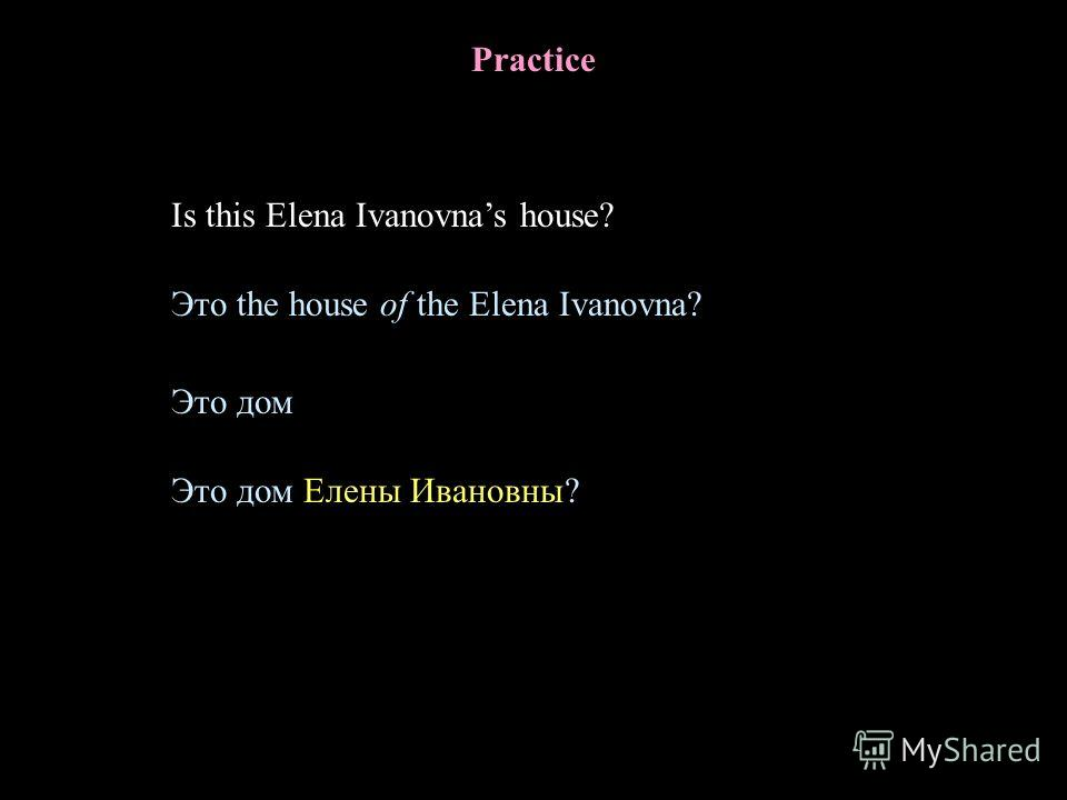 Practice Is this Elena Ivanovnas house? Это дом Это дом Елены Ивановны? Это the house of the Elena Ivanovna?