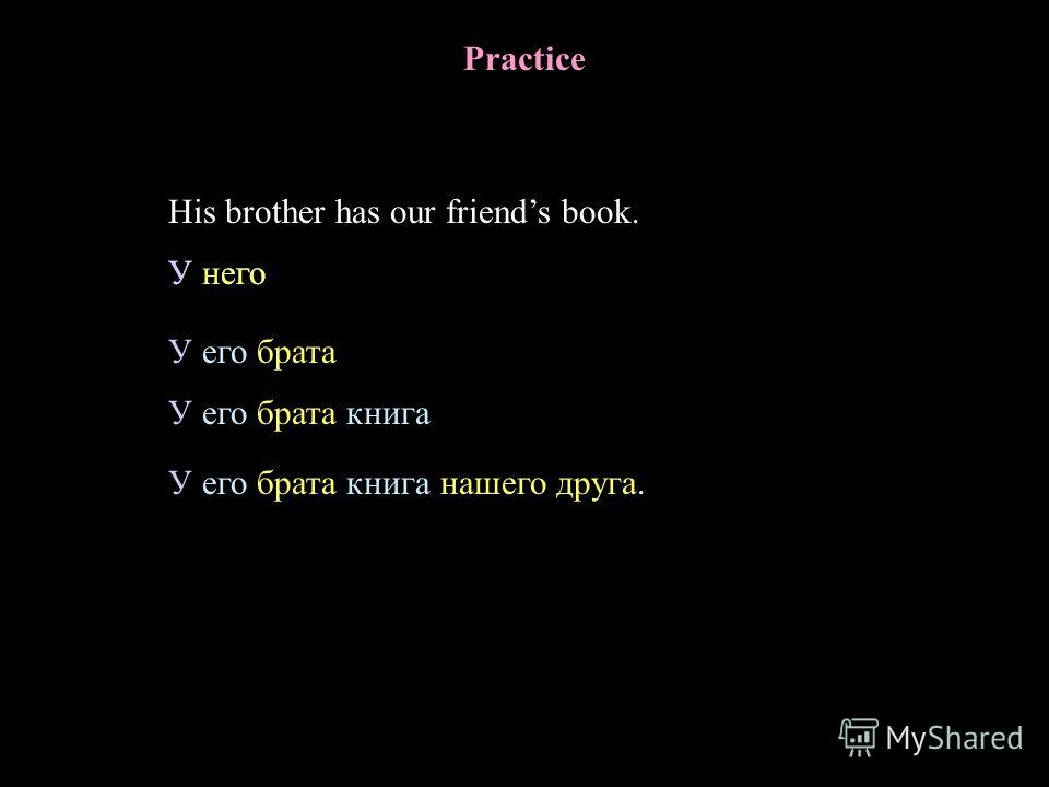 Practice His brother has our friends book. У него нет книги нашего друга. У его брата У его брата книга У него У его брата книга нашего друга.