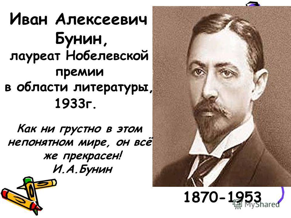 1870-1953 Иван Алексеевич Бунин, лауреат Нобелевской премии в области литературы, 1933 г. Как ни грустно в этом непонятном мире, он всё же прекрасен! И.А.Бунин
