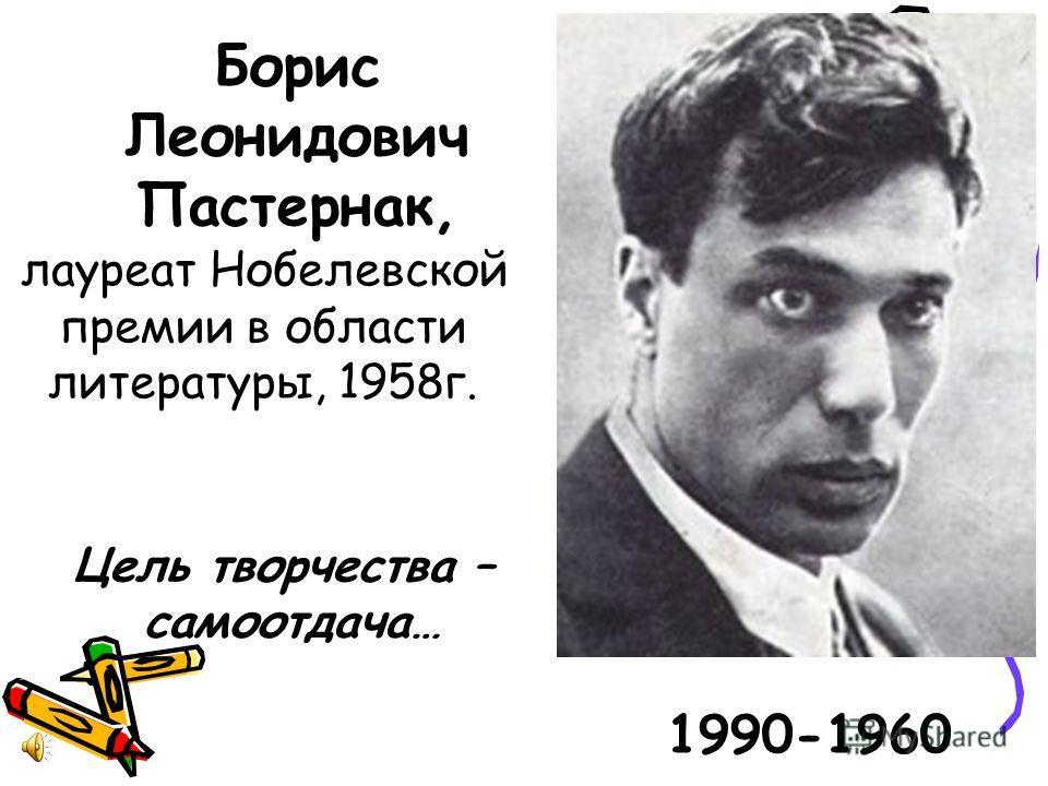 Борис Леонидович Пастернак, 1990-1960 лауреат Нобелевской премии в области литературы, 1958 г. Цель творчества – самоотдача…