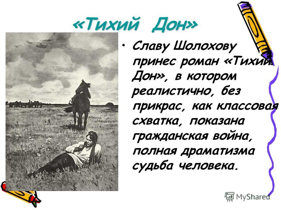 «Тихий Дон» Славу Шолохову принес роман «Тихий Дон», в котором реалистично, без прикрас, как классовая схватка, показана гражданская война, полная драматизма судьба человека.