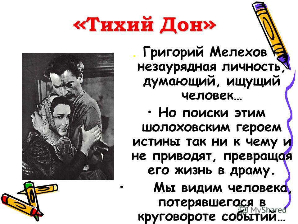 « Тихий Дон ». Григорий Мелехов - незаурядная личность, думающий, ищущий человек… Но поиски этим шолоховским героем истины так ни к чему и не приводят, превращая его жизнь в драму. Мы видим человека, потерявшегося в круговороте событий…