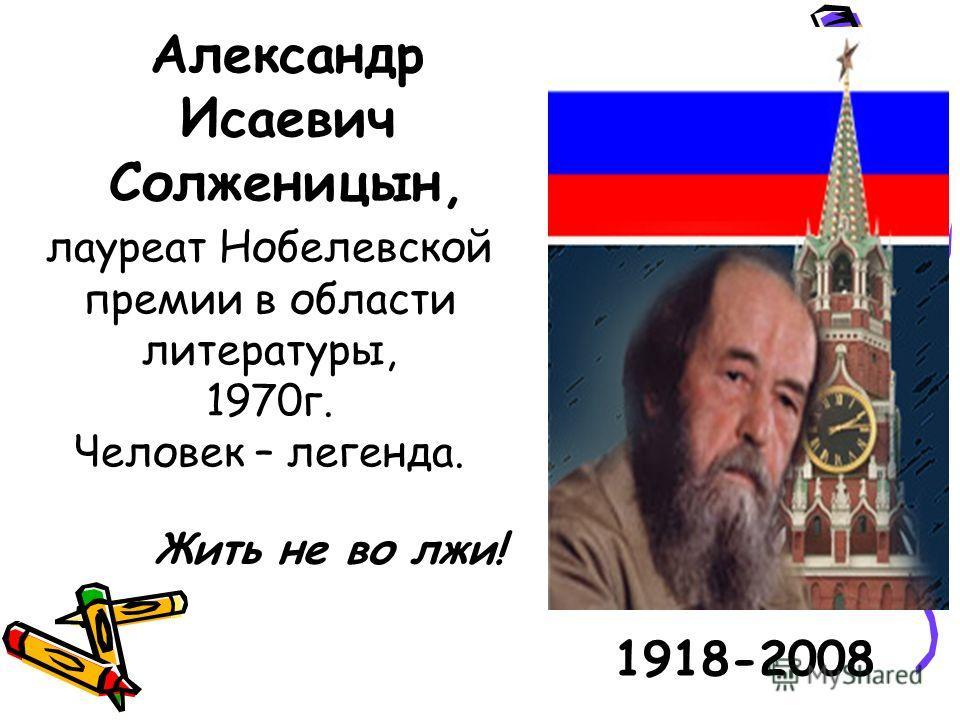 Александр Исаевич Солженицын, 1918-2008 лауреат Нобелевской премии в области литературы, 1970 г. Человек – легенда. Жить не во лжи!