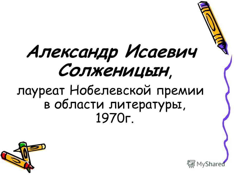 Александр Исаевич Солженицын, лауреат Нобелевской премии в области литературы, 1970 г.