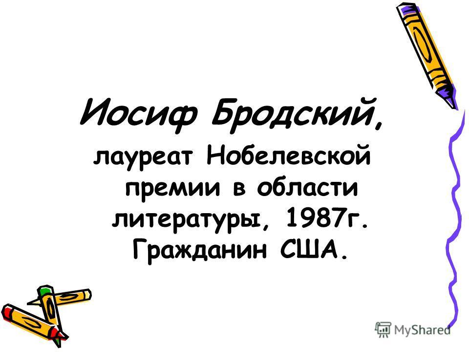 Иосиф Бродский, лауреат Нобелевской премии в области литературы, 1987 г. Гражданин США.
