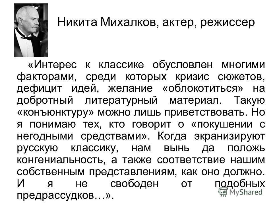 Никита Михалков, актер, режиссер «Интерес к классике обусловлен многими факторами, среди которых кризис сюжетов, дефицит идей, желание «облокотиться» на добротный литературный материал. Такую «конъюнктуру» можно лишь приветствовать. Но я понимаю тех,