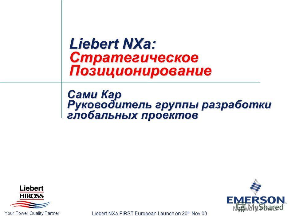 Your Power Quality Partner Liebert NXa FIRST European Launch on 20 th Nov03 Liebert NXa: Стратегическое Позиционирование Сами Кар Руководитель группы разработки глобальных проектов