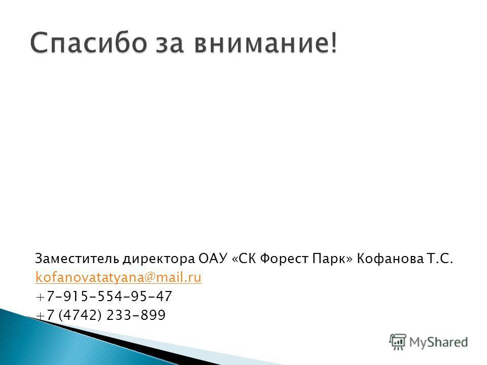 Заместитель директора ОАУ «СК Форест Парк» Кофанова Т.С. kofanovatatyana@mail.ru +7-915-554-95-47 +7 (4742) 233-899