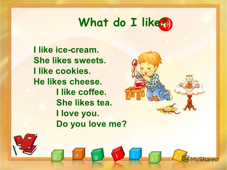 What do I like? I like ice-cream. She likes sweets. I like cookies. He likes cheese. I like coffee. She likes tea. I love you. Do you love me?