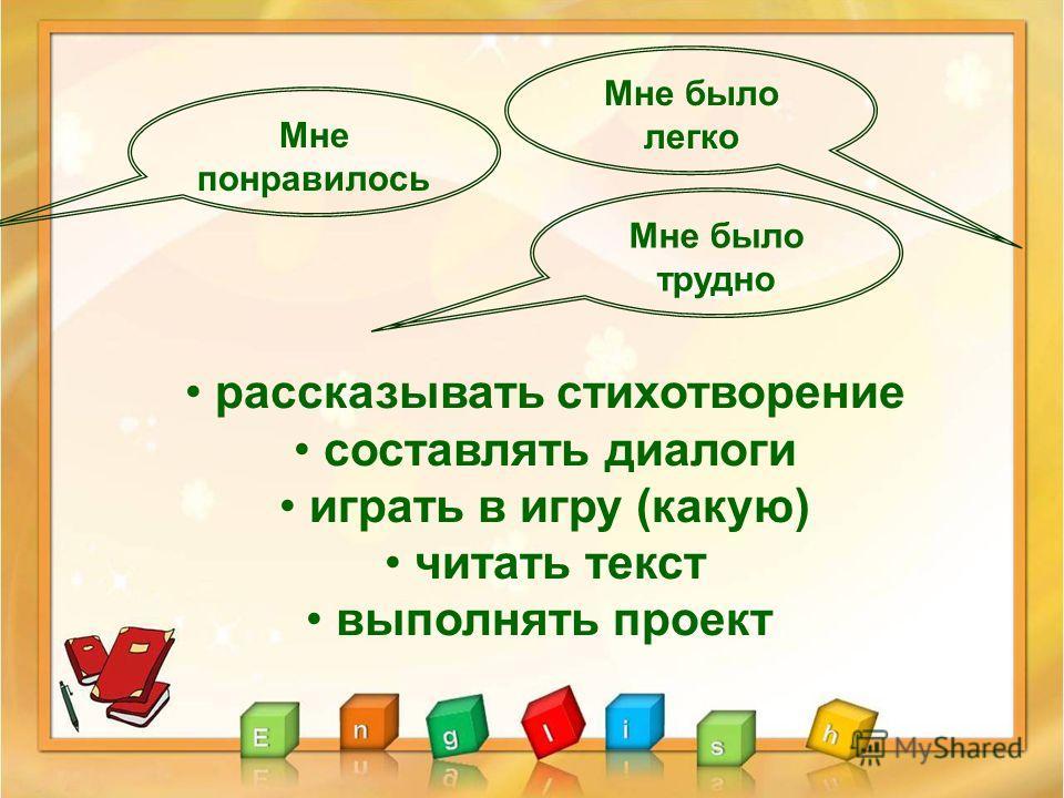 рассказывать стихотворение составлять диалоги играть в игру (какую) читать текст выполнять проект Мне понравилось Мне было трудно Мне было легко