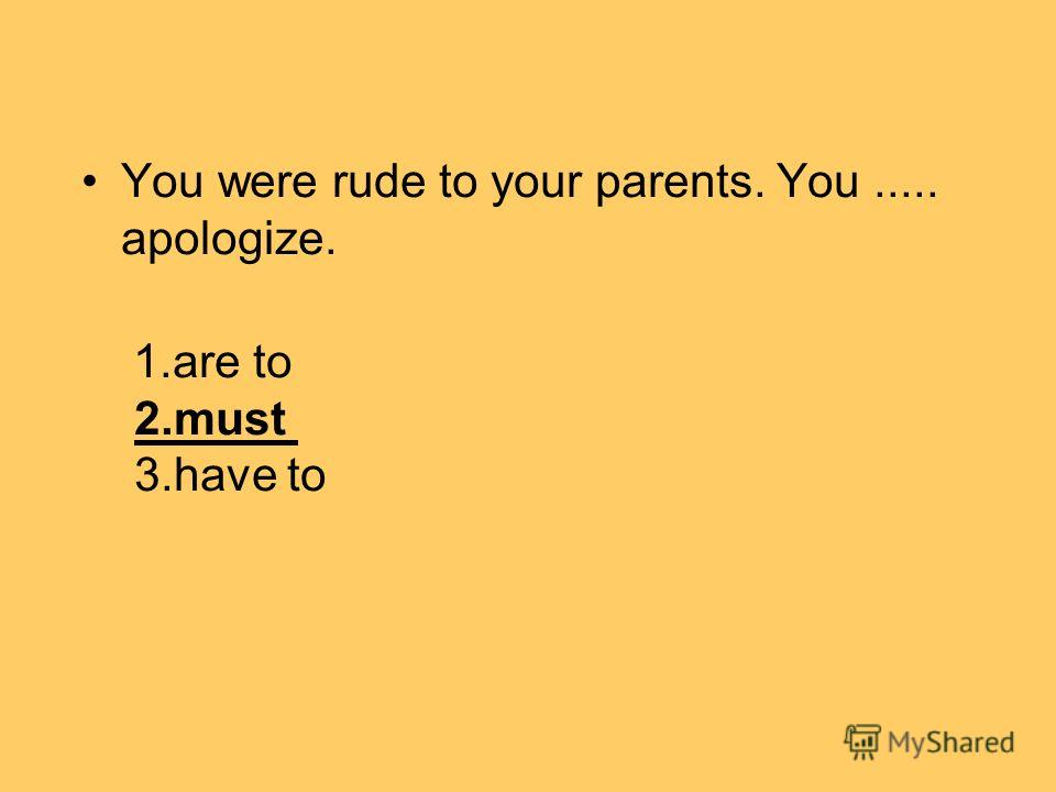 You were rude to your parents. You..... apologize. 1. are to 2. must 3. have to