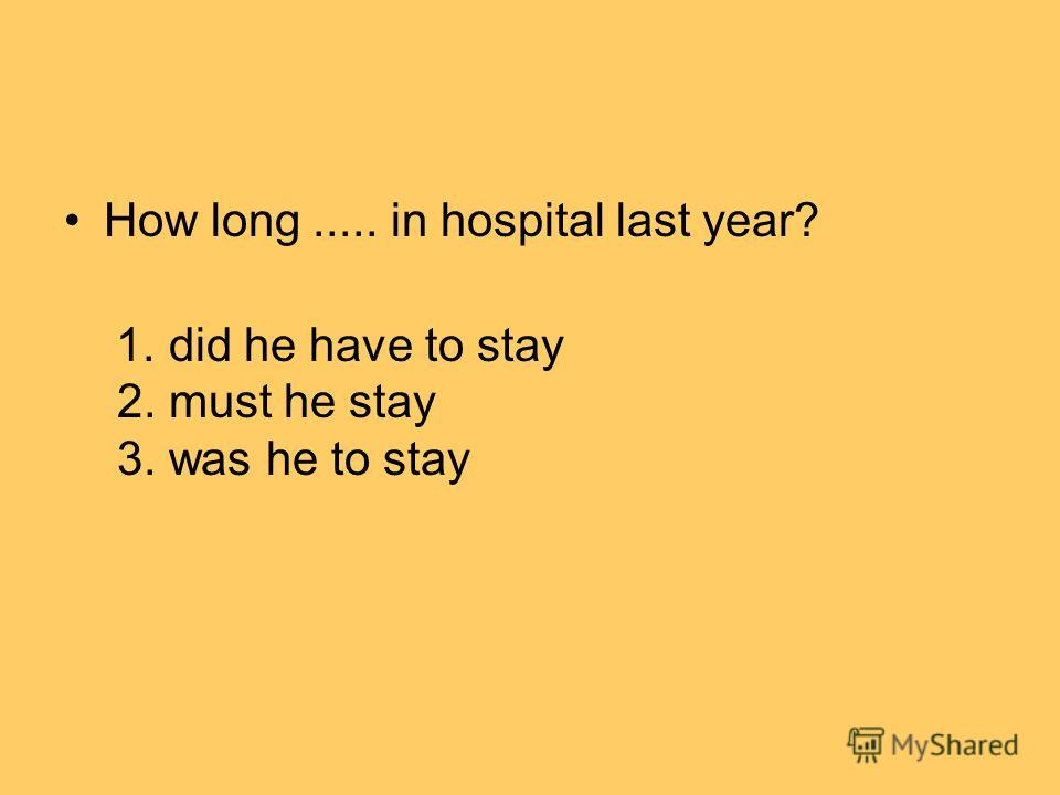 How long..... in hospital last year? 1. did he have to stay 2. must he stay 3. was he to stay