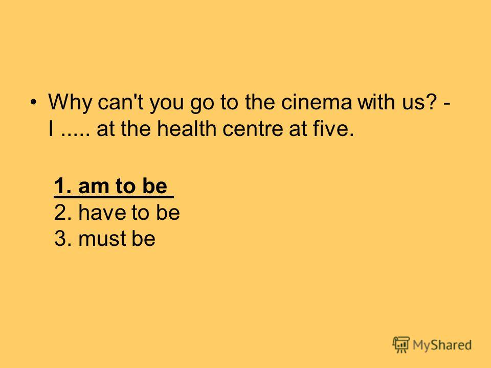 Why can't you go to the cinema with us? - I..... at the health centre at five. 1. am to be 2. have to be 3. must be
