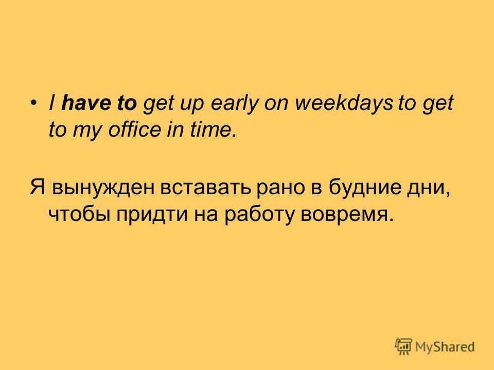I have to get up early on weekdays to get to my office in time. Я вынужден вставать рано в будние дни, чтобы придти на работу вовремя.