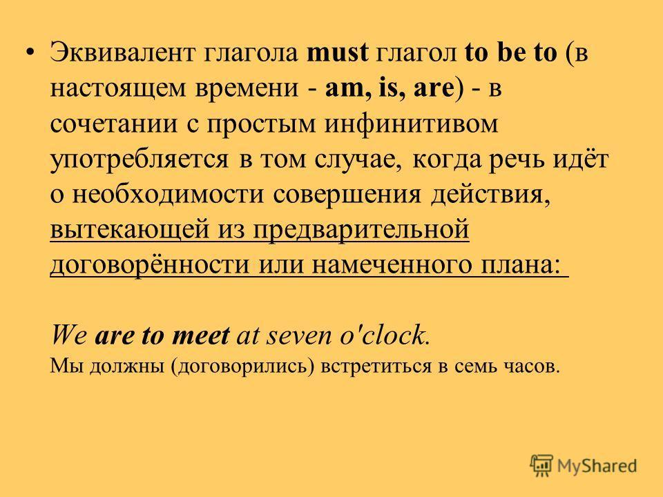 Эквивалент глагола must глагол to be to (в настоящем времени - am, is, are) - в сочетании с простым инфинитивом употребляется в том случае, когда речь идёт о необходимости совершения действия, вытекающей из предварительной договорённости или намеченн