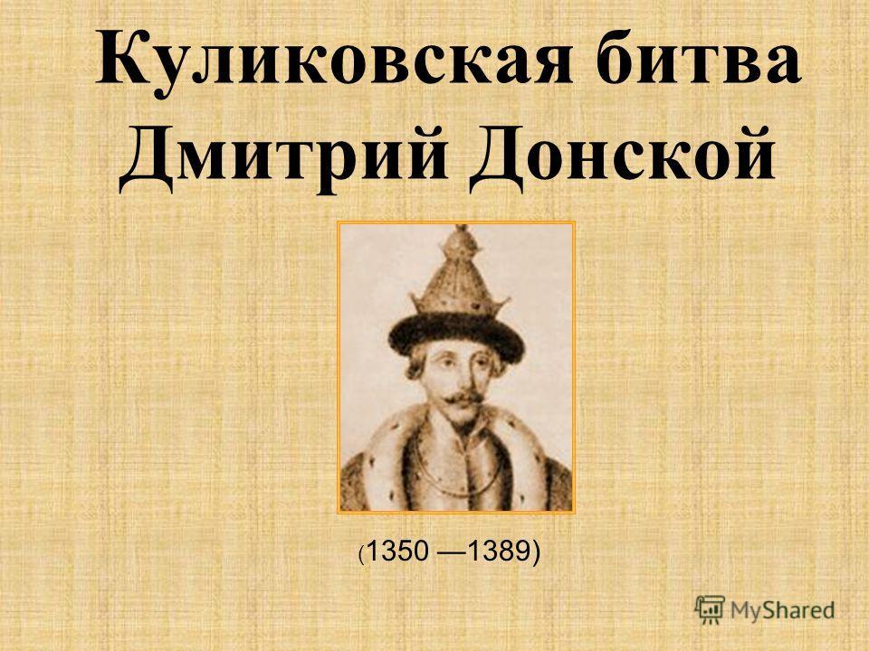 Куликовская битва Дмитрий Донской ( 1350 1389)