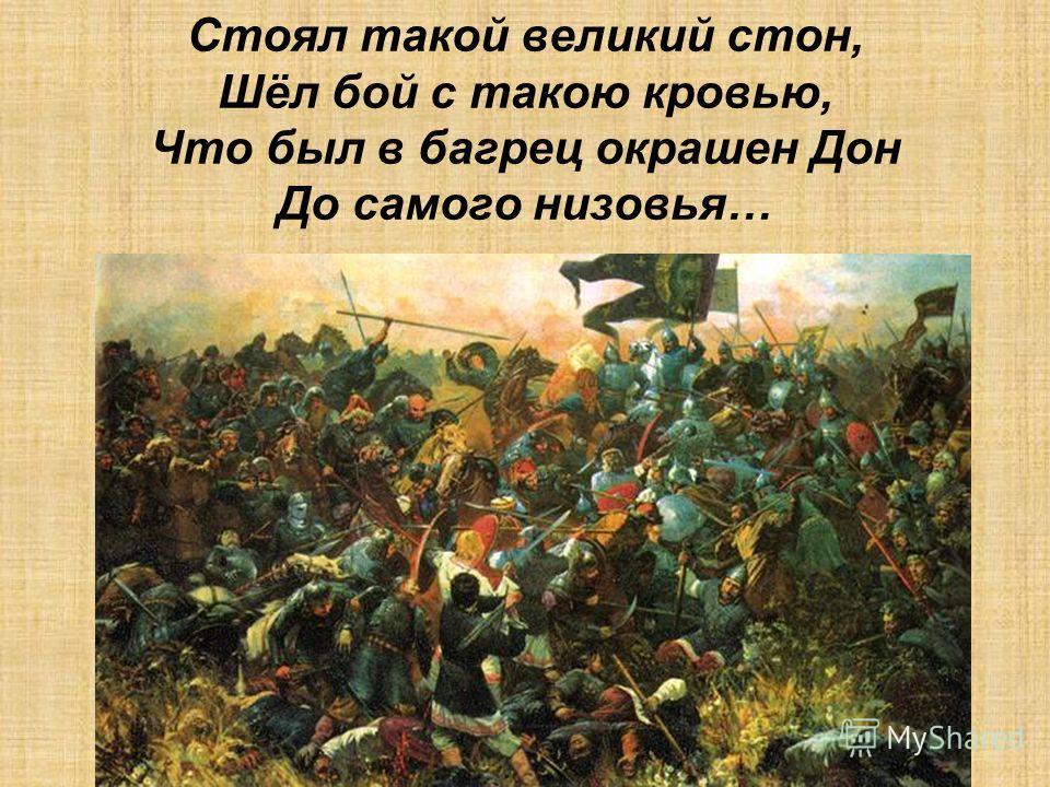 Стоял такой великий стон, Шёл бой с такою кровью, Что был в багрец окрашен Дон До самого низовья…