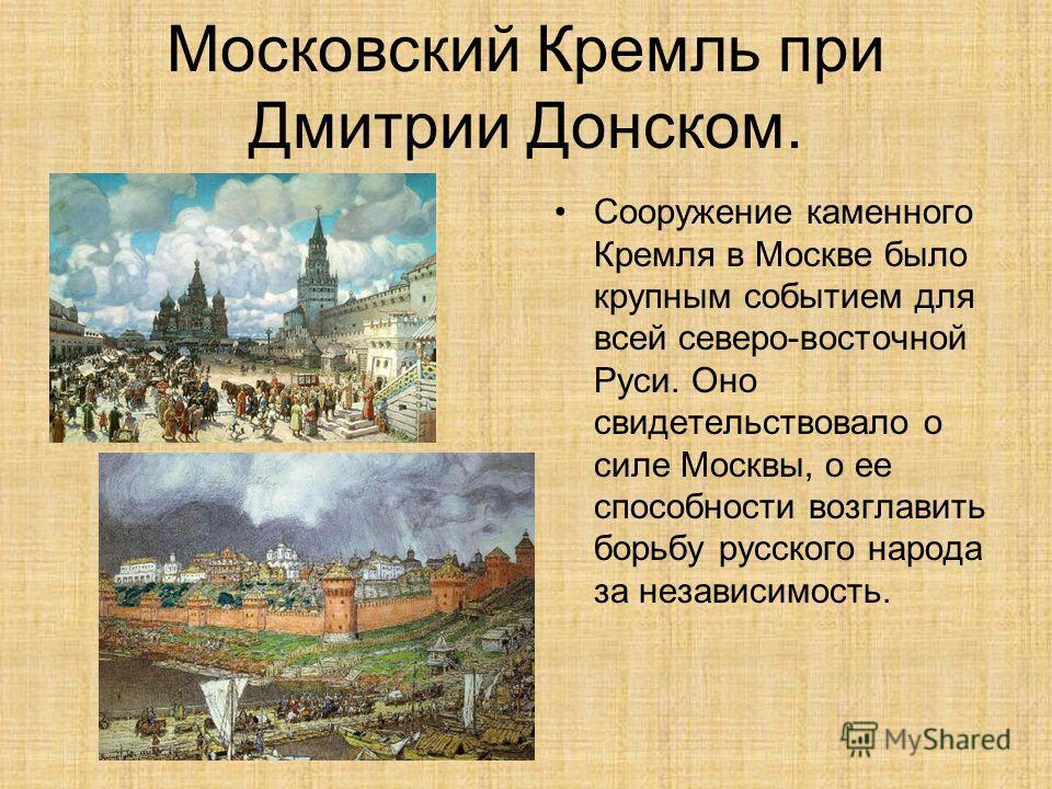 Московский Кремль при Дмитрии Донском. Сооружение каменного Кремля в Москве было крупным событием для всей северо-восточной Руси. Оно свидетельствовало о силе Москвы, о ее способности возглавить борьбу русского народа за независимость.