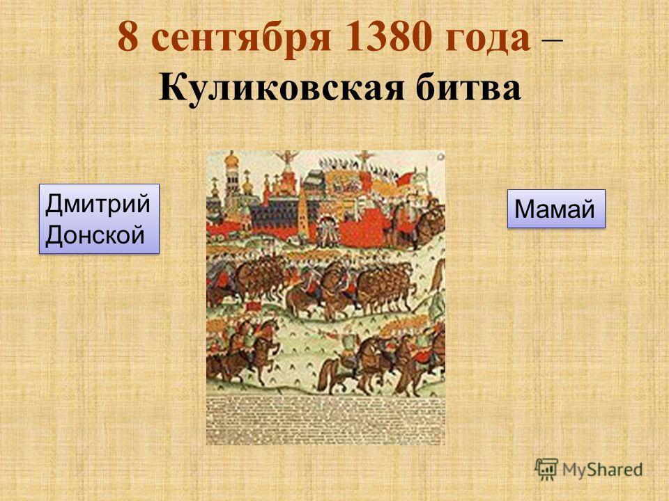 8 сентября 1380 года – Куликовская битва Дмитрий Донской Дмитрий Донской Мамай