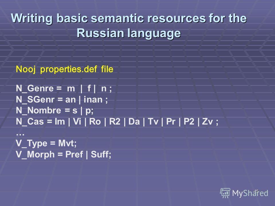 15 Writing basic semantic resources for the Russian language Nooj properties.def file N_Genre = m | f | n ; N_SGenr = an | inan ; N_Nombre = s | p; N_Cas = Im | Vi | Ro | R2 | Da | Tv | Pr | P2 | Zv ; … V_Type = Mvt; V_Morph = Pref | Suff;