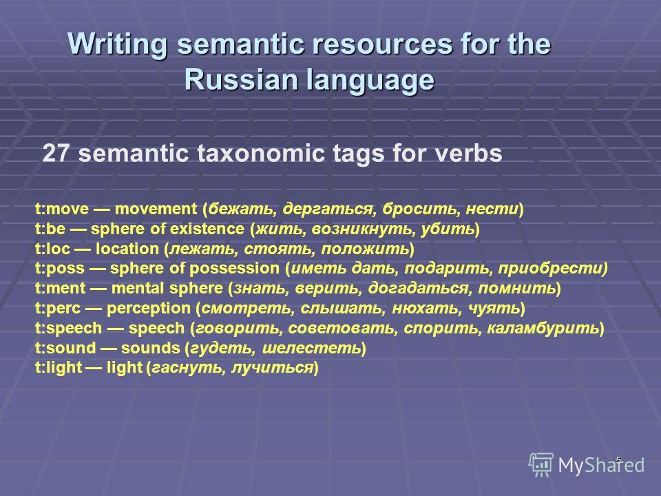 5 Writing semantic resources for the Russian language 27 semantic taxonomic tags for verbs t:move movement (бежать, дергаться, бросить, нести) t:be sphere of existence (жить, возникнуть, убить) t:loc location (лежать, стоять, положить) t:poss sphere