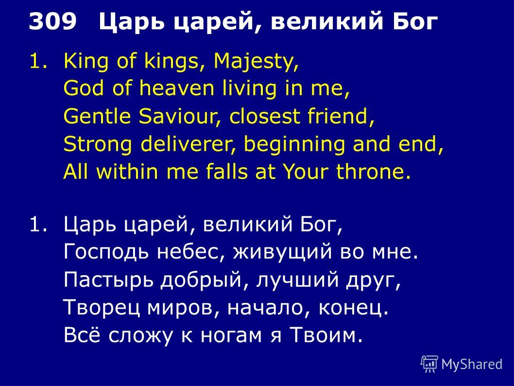 1. King of kings, Majesty, God of heaven living in me, Gentle Saviour, closest friend, Strong deliverer, beginning and end, All within me falls at Your throne. 309Царь царей, великий Бог 1. Царь царей, великий Бог, Господь небес, живущий во мне. Паст