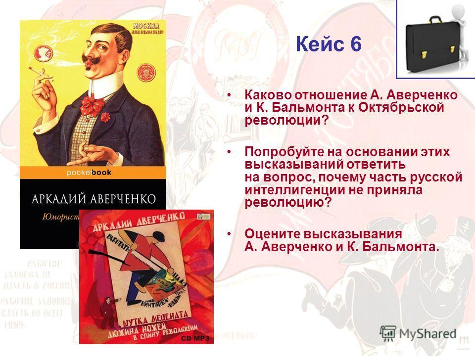 Кейс 6 Каково отношение А. Аверченко и К. Бальмонта к Октябрьской революции? Попробуйте на основании этих высказываний ответить на вопрос, почему часть русской интеллигенции не приняла революцию? Оцените высказывания А. Аверченко и К. Бальмонта.