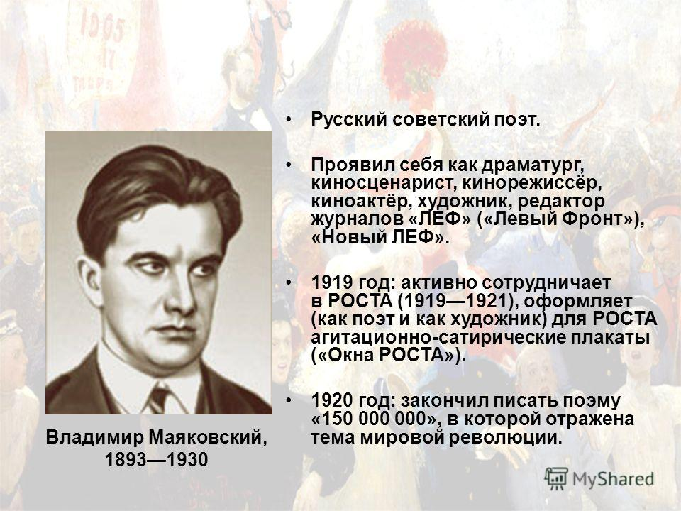 Владимир Маяковский, 18931930 Русский советский поэт. Проявил себя как драматург, киносценарист, кинорежиссёр, киноактёр, художник, редактор журналов «ЛЕФ» («Левый Фронт»), «Новый ЛЕФ». 1919 год: активно сотрудничает в РОСТА (19191921), оформляет (ка