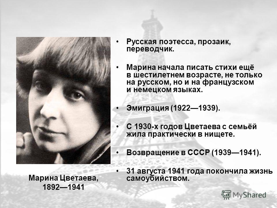 Марина Цветаева, 18921941 Русская поэтесса, прозаик, переводчик. Марина начала писать стихи ещё в шестилетнем возрасте, не только на русском, но и на французском и немецком языках. Эмиграция (19221939). С 1930-х годов Цветаева с семьёй жила практичес