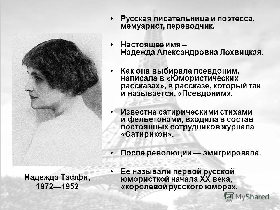 Надежда Тэффи, 18721952 Русская писательница и поэтесса, мемуарист, переводчик. Настоящее имя – Надежда Александровна Лохвицкая. Как она выбирала псевдоним, написала в «Юмористических рассказах», в рассказе, который так и называется, «Псевдоним». Изв