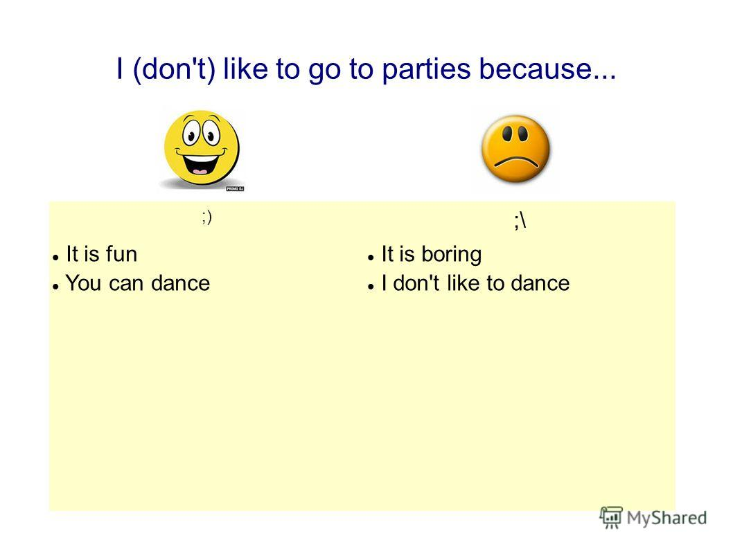 I (don't) like to go to parties because... ;) ;\ It is fun You can dance It is boring I don't like to dance