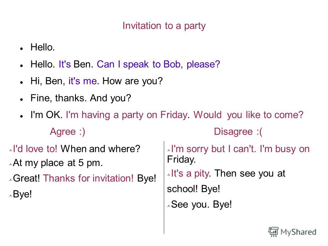 Invitation to a party Hello. Hello. It's Ben. Can I speak to Bob, please? Hi, Ben, it's me. How are you? Fine, thanks. And you? I'm OK. I'm having a party on Friday. Would you like to come? Agree :) Disagree :( I'd love to! When and where? At my plac