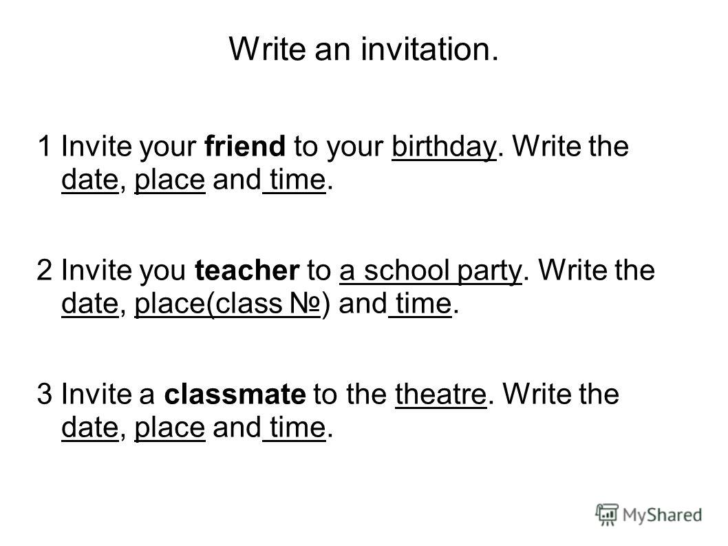 Write an invitation. 1 Invite your friend to your birthday. Write the date, place and time. 2 Invite you teacher to a school party. Write the date, place(class ) and time. 3 Invite a classmate to the theatre. Write the date, place and time.