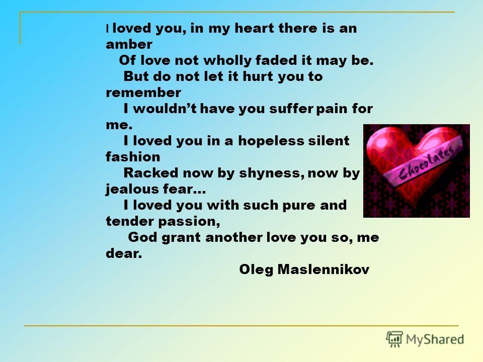 Я Вас любил Я Вас любил: любовь ещё, быть может В душе моей угасла не совсем; Но пусть она Вас больше не тревожит; Я не хочу печалить Вас ничем. Я вас любил безмолвно, безнадежно, То робостью, то ревностью томим; Я Вас любил, так искренно, так нежно,