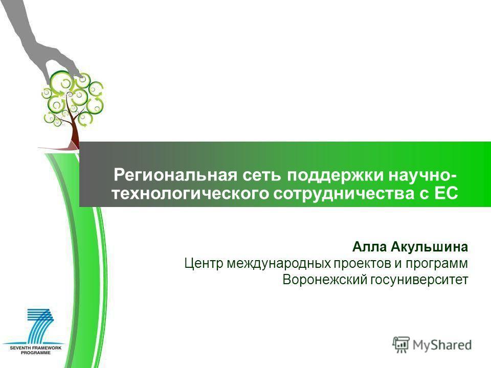 Алла Акульшина Центр международных проектов и программ Воронежский госуниверситет Региональная сеть поддержки научно- технологического сотрудничества с ЕС