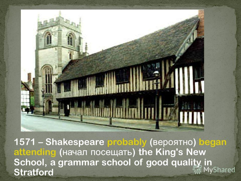 1571 – Shakespeare probably ( вероятно ) began attending ( начал посещать ) the King's New School, a grammar school of good quality in Stratford