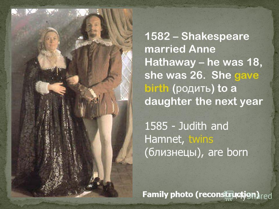 Family photo (reconstruction) 1582 – Shakespeare married Anne Hathaway – he was 18, she was 26. She gave birth ( родить ) to a daughter the next year 1585 - Judith and Hamnet, twins (близнецы), are born