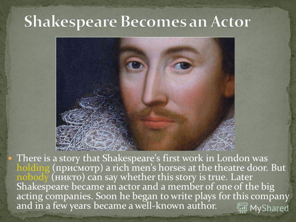 There is a story that Shakespeares first work in London was holding (присмотр) a rich mens horses at the theatre door. But nobody (никто) can say whether this story is true. Later Shakespeare became an actor and a member of one of the big acting comp