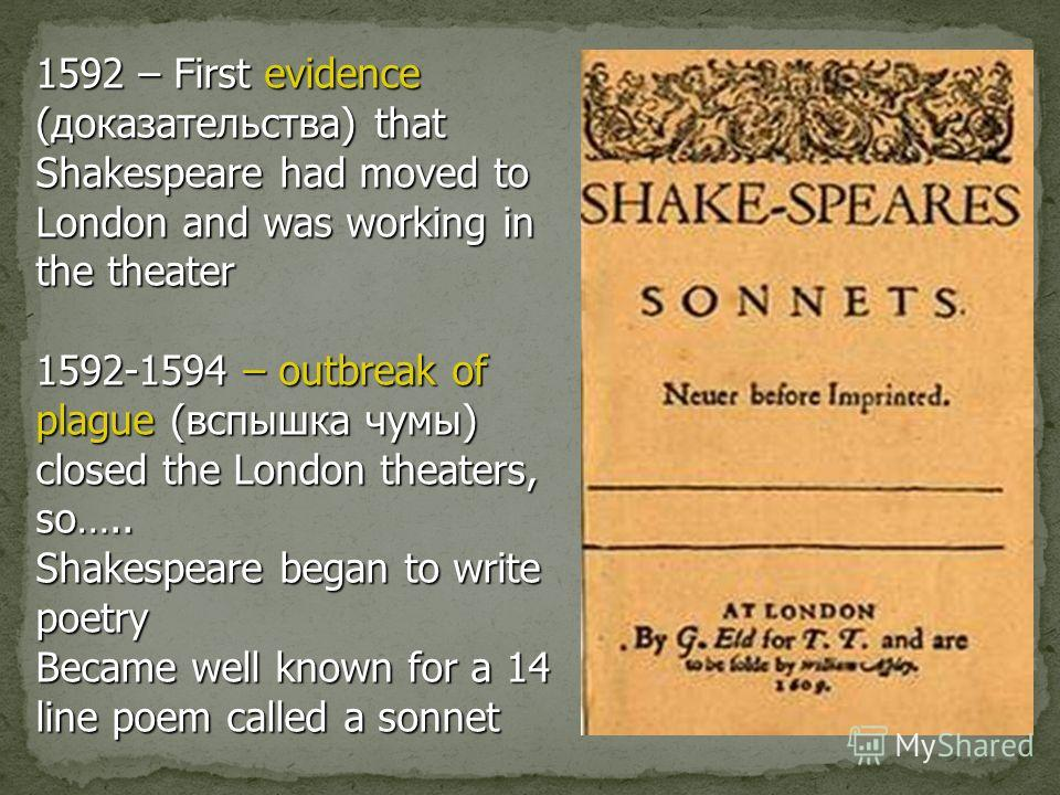 1592 – First evidence (доказательства) that Shakespeare had moved to London and was working in the theater 1592-1594 – outbreak of plague (вспышка чумы) closed the London theaters, so….. Shakespeare began to write poetry Became well known for a 14 li