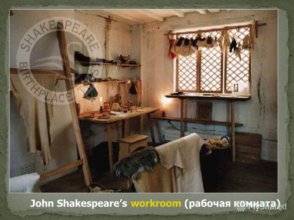 John Shakespeares workroom (рабочая комната)