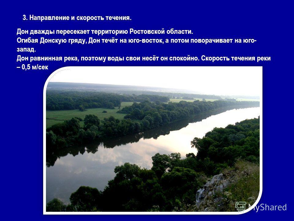 3. Направление и скорость течения. Дон дважды пересекает территорию Ростовской области. Огибая Донскую гряду, Дон течёт на юго-восток, а потом поворачивает на юго- запад. Дон равнинная река, поэтому воды свои несёт он спокойно. Скорость течения реки
