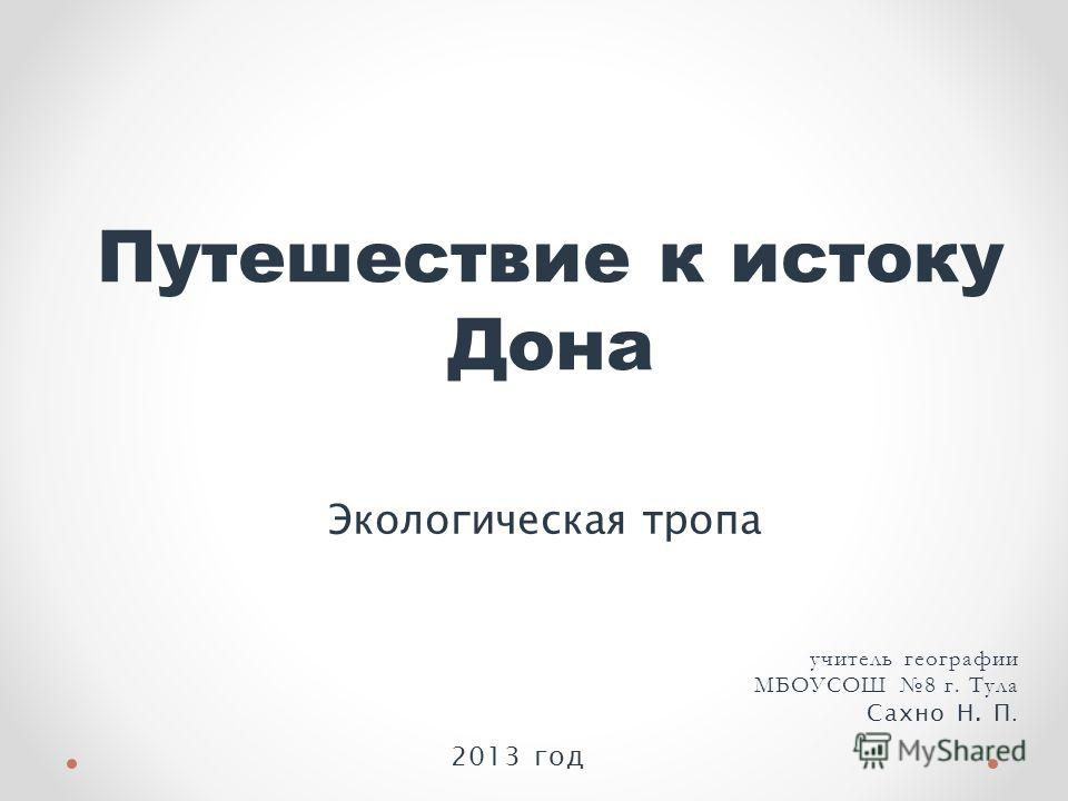 Путешествие к истоку Дона Экологическая тропа учитель географии МБОУСОШ 8 г. Тула Сахно Н. П. 2013 год