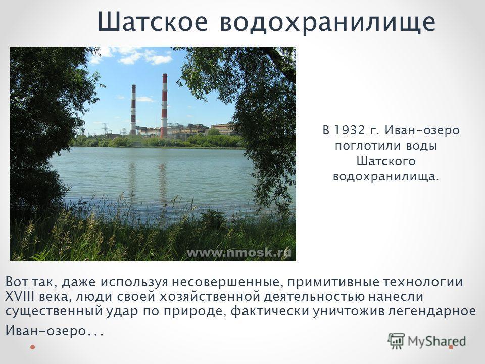 Шатское водохранилище В 1932 г. Иван-озеро поглотили воды Шатского водохранилища. Вот так, даже используя несовершенные, примитивные технологии XVIII века, люди своей хозяйственной деятельностью нанесли существенный удар по природе, фактически уничто