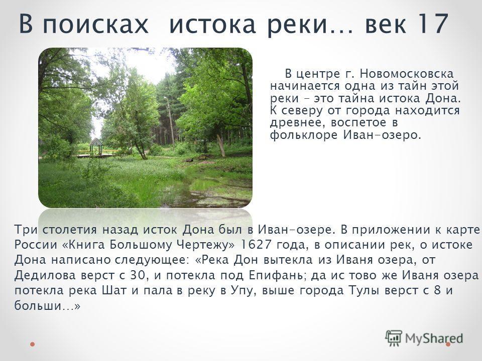 В поисках истока реки… век 17 В центре г. Новомосковска начинается одна из тайн этой реки – это тайна истока Дона. К северу от города находится древнее, воспетое в фольклоре Иван-озеро. Три столетия назад исток Дона был в Иван-озере. В приложении к к