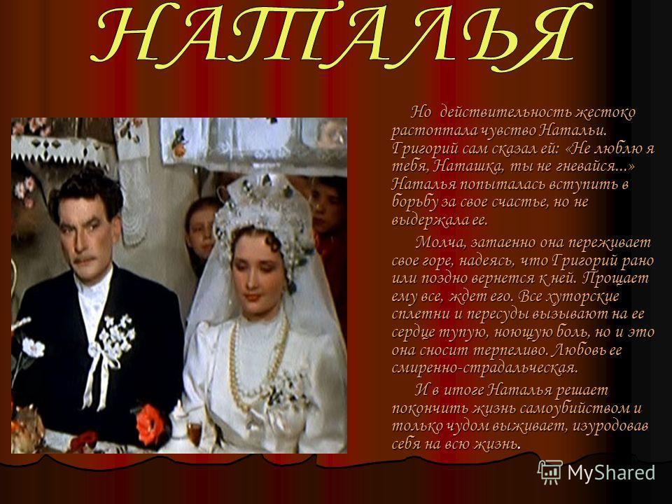 Но действительность жестоко растоптала чувство Натальи. Григорий сам сказал ей: «Не люблю я тебя, Наташка, ты не гневайся...» Наталья попыталась вступить в борьбу за свое счастье, но не выдержала ее. Но действительность жестоко растоптала чувство Нат