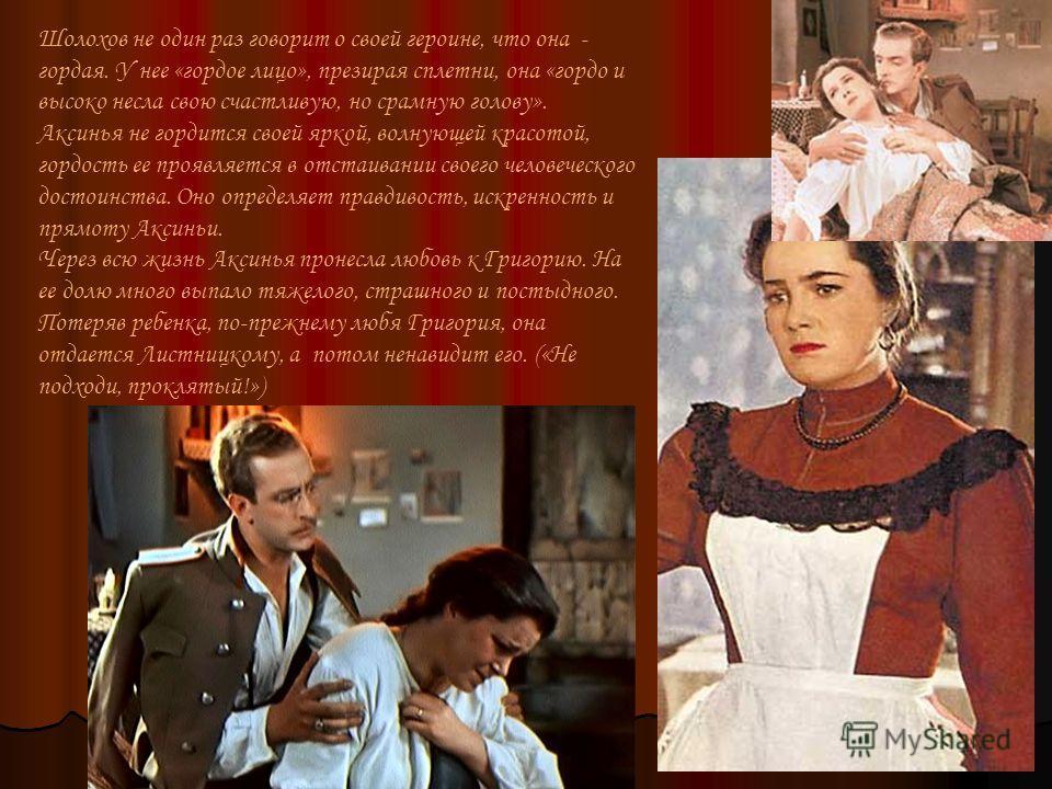 Шолохов не один раз говорит о своей героине, что она - гордая. У нее «гордое лицо», презирая сплетни, она «гордо и высоко несла свою счастливую, но срамную голову». Аксинья не гордится своей яркой, волнующей красотой, гордость ее проявляется в отстаи
