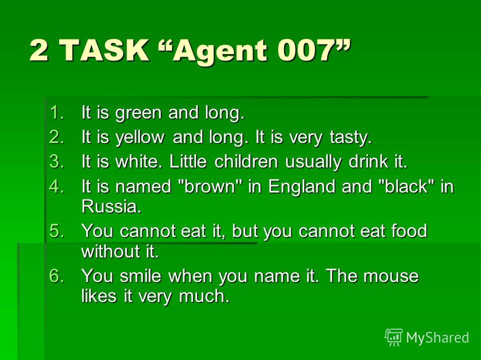 2 TASK Agent 007 1. It is green and long. 2. It is yellow and long. It is very tasty. 3. It is white. Little children usually drink it. 4. It is named
